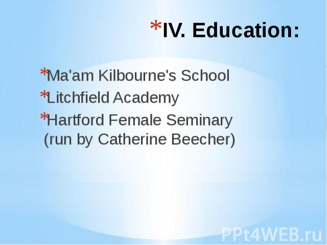 IV. Education: Ma'am Kilbourne's School Litchfield Academy Hartford Female Seminary (run by Catherine Beecher)
