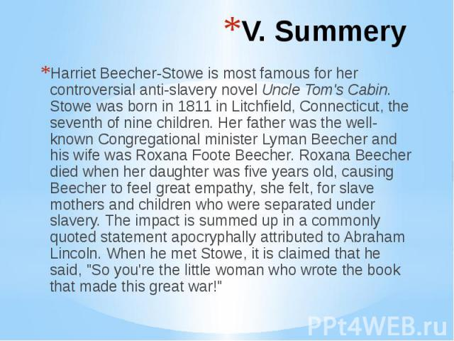 V. Summery Harriet Beecher-Stowe is most famous for her controversial anti-slavery novel Uncle Tom's Cabin. Stowe was born in 1811 in Litchfield, Connecticut, the seventh of nine children. Her father was the well-known Congregational minister Lyman …