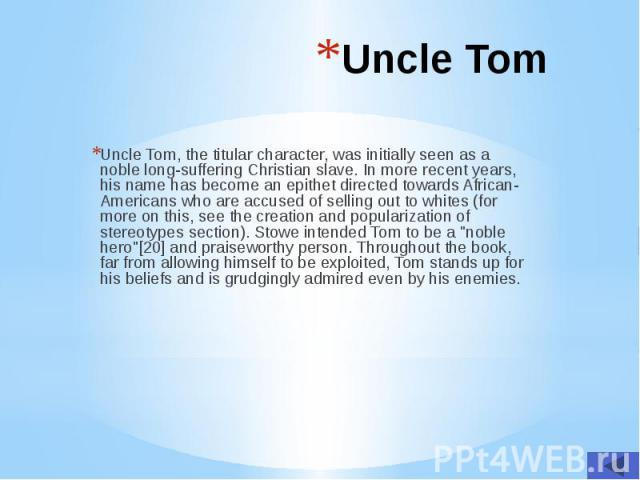 Uncle Tom Uncle Tom, the titular character, was initially seen as a noble long-suffering Christian slave. In more recent years, his name has become an epithet directed towards African-Americans who are accused of selling out to whites (for more on t…
