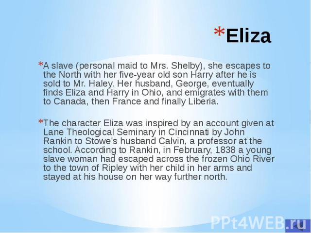 Eliza A slave (personal maid to Mrs. Shelby), she escapes to the North with her five-year old son Harry after he is sold to Mr. Haley. Her husband, George, eventually finds Eliza and Harry in Ohio, and emigrates with them to Canada, then France and …