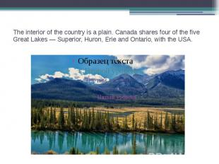 The interior of the country is a plain. Canada shares four of the five Great Lak