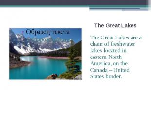 The Great Lakes The Great Lakes are a chain of freshwater lakes located in easte