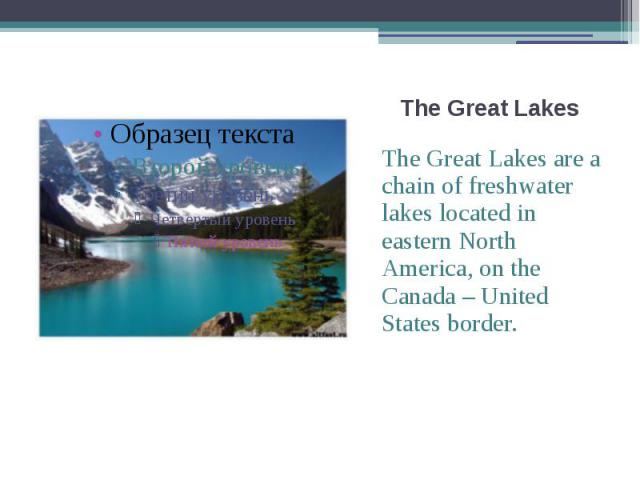 The Great Lakes The Great Lakes are a chain of freshwater lakes located in eastern North America, on the Canada – United States border.