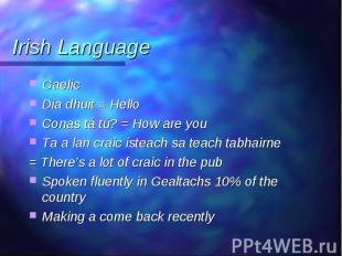 Gaelic Gaelic Dia dhuit = Hello Conas tá tú? = How are you Ta a lan craic isteac