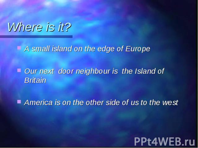 A small island on the edge of Europe A small island on the edge of Europe Our next door neighbour is the Island of Britain America is on the other side of us to the west
