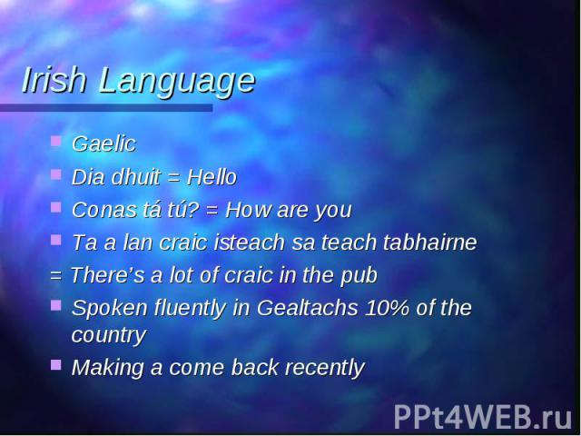 Gaelic Gaelic Dia dhuit = Hello Conas tá tú? = How are you Ta a lan craic isteach sa teach tabhairne = There's a lot of craic in the pub Spoken fluently in Gealtachs 10% of the country Making a come back recently