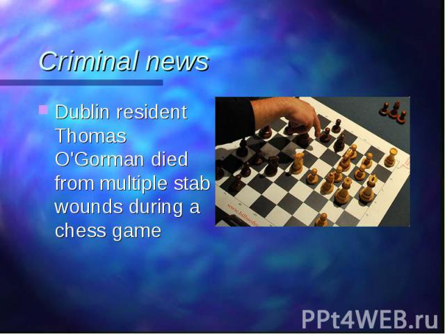 Dublin resident Thomas O'Gorman died from multiple stab wounds during a chess game Dublin resident Thomas O'Gorman died from multiple stab wounds during a chess game