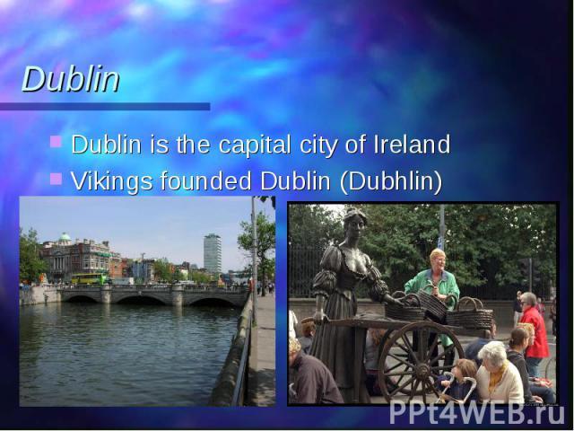 Dublin is the capital city of Ireland Dublin is the capital city of Ireland Vikings founded Dublin (Dubhlin)