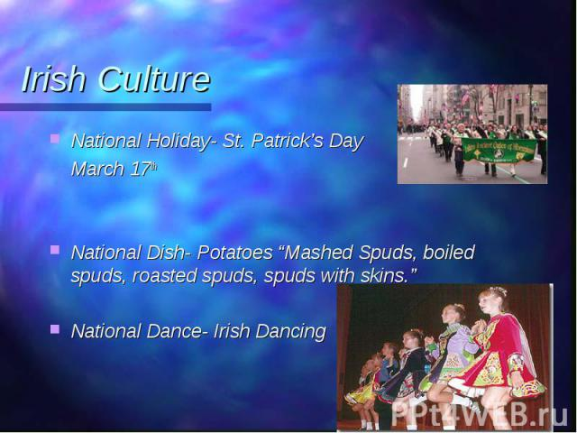 """National Holiday- St. Patrick's Day National Holiday- St. Patrick's Day March 17th National Dish- Potatoes """"Mashed Spuds, boiled spuds, roasted spuds, spuds with skins."""" National Dance- Irish Dancing"""