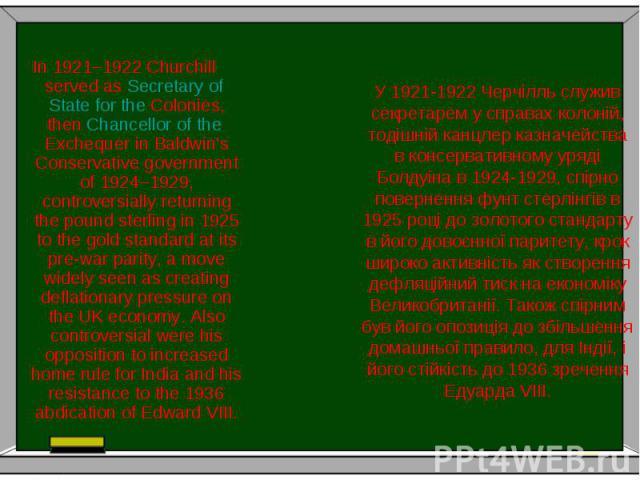 У 1921-1922 Черчілль служив секретарем у справах колоній, тодішній канцлер казначейства в консервативному уряді Болдуіна в 1924-1929, спірно повернення фунт стерлінгів в 1925 році до золотого стандарту в його довоєнної паритету, крок широко активніс…