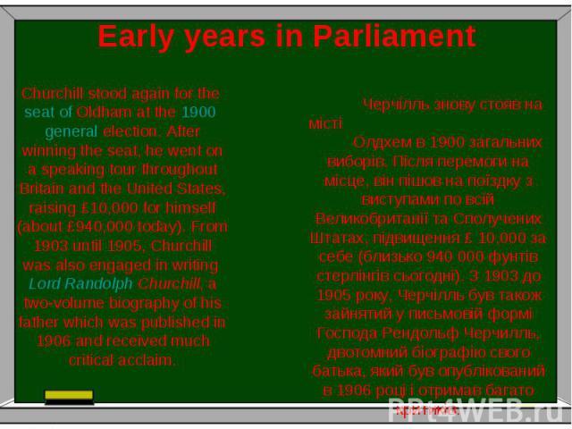 Early years in Parliament Черчілль знову стояв на місті Олдхем в 1900 загальних виборів. Після перемоги на місце, він пішов на поїздку з виступами по всій Великобританії та Сполучених Штатах, підвищення £ 10,000 за себе (близько 940 000 фунтів стерл…