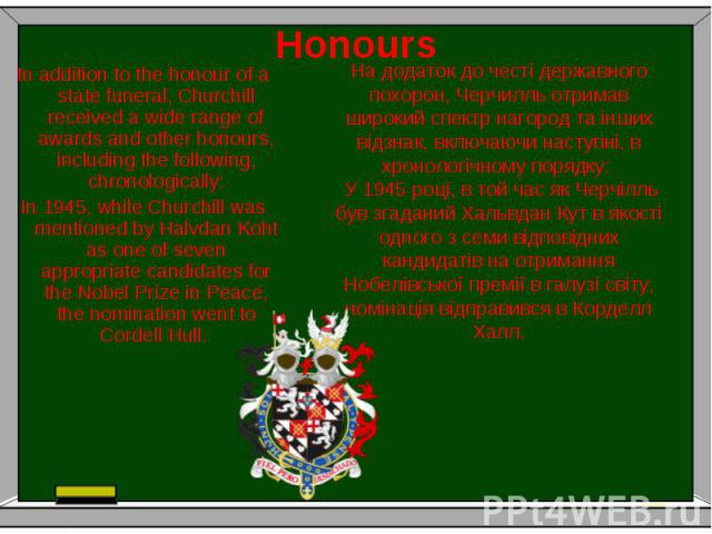Honours In addition to the honour of a state funeral, Churchill received a wide range of awards and other honours, including the following, chronologically: In 1945, while Churchill was mentioned by Halvdan Koht as one of seven appropriate candidate…