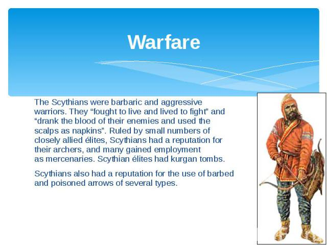 """Warfare The Scythians were barbaric and aggressive warriors. They """"fought to live and lived to fight"""" and """"drank the blood of their enemies and used the scalps as napkins"""".Ruled by small numbers of closely allied élites, Scythians had a reputa…"""