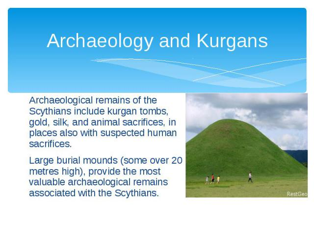 Archaeology and Kurgans Archaeological remains of the Scythians includekurgantombs, gold,silk, and animal sacrifices, in places also with suspectedhuman sacrifices. Large burial mounds (some over 20 metres high), provide the …