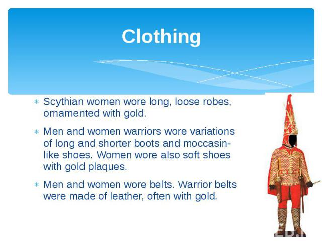 Clothing Scythian women wore long, loose robes, ornamented with gold. Men and women warriors wore variations of long and shorter boots and moccasin-like shoes. Women wore also soft shoes with gold plaques. Men and women wore belts. Warrior belts wer…