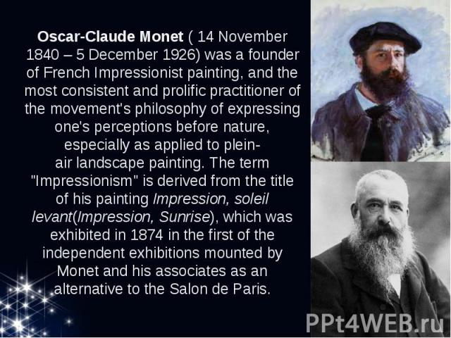 Oscar-Claude Monet( 14November 1840– 5December 1926) was a founder of FrenchImpressionistpainting, and the most consistent and prolific practitioner of the movement's philosophy of expressing one's perceptions bef…