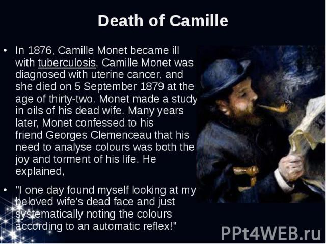 Death of Camille In 1876, Camille Monet became ill withtuberculosis. Camille Monet was diagnosed with uterine cancer,and she died on 5 September 1879 at the age of thirty-two. Monet made a study in oils of his dead wife. Many years later…