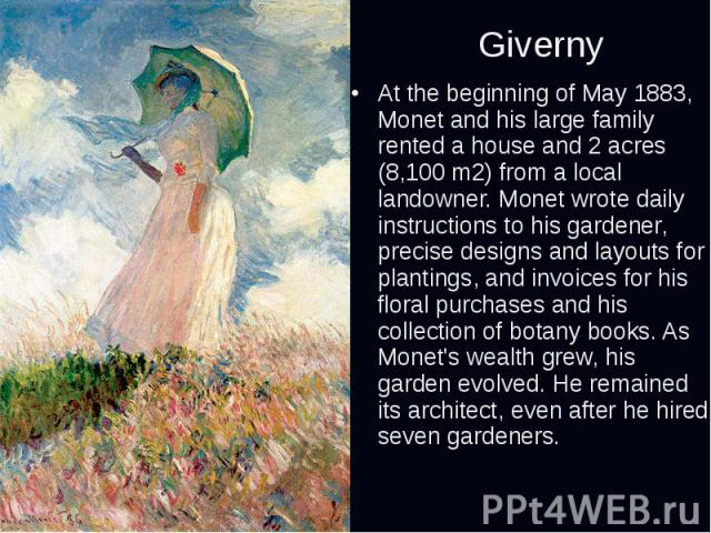 Giverny At the beginning of May 1883, Monet and his large family rented a house and 2 acres (8,100m2) from a local landowner. Monet wrote daily instructions to his gardener, precise designs and layouts for plantings, and invoices for his flora…