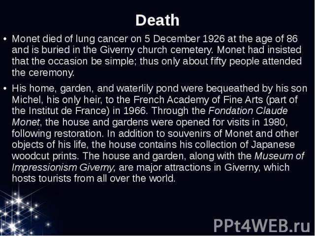 Death Monet died of lung cancer on 5 December 1926 at the age of 86 and is buried in the Givernychurch cemetery.Monet had insisted that the occasion be simple; thus only about fifty people attended the ceremony. His home, garden, and wat…