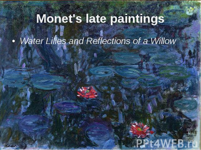 Monet's late paintings Water Liliesand Reflections of a Willow