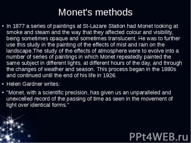 Monet's methods In 1877 a series of paintings at St-Lazare Station had Monet looking at smoke and steam and the way that they affected colour and visibility, being sometimes opaque and sometimes translucent. He was to further use this study in the p…