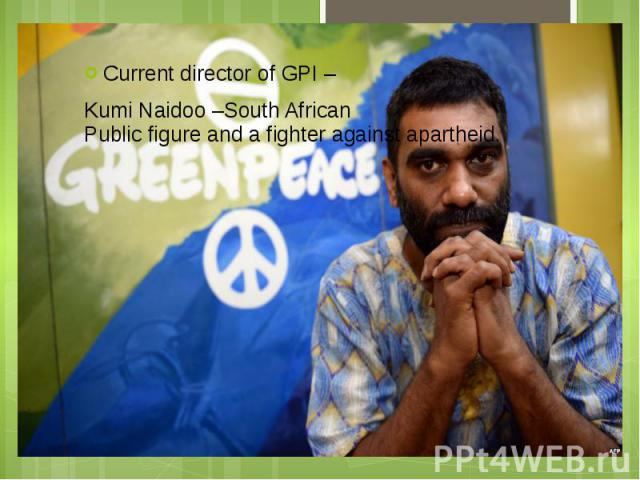 Current director of GPI – Current director of GPI – Kumi Naidoo –South African Public figure and a fighter against apartheid.