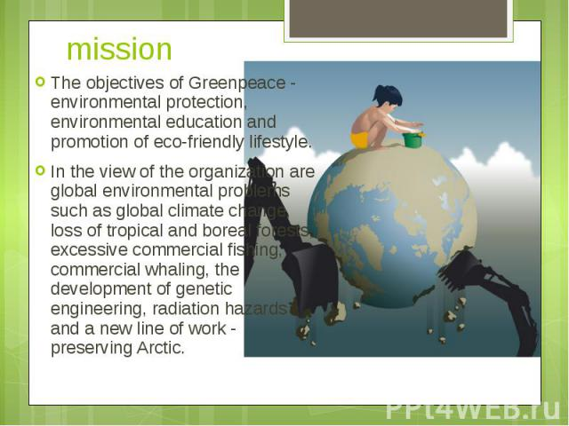 mission The objectives of Greenpeace - environmental protection, environmental education and promotion of eco-friendly lifestyle. In the view of the organization are global environmental problems such as global climate change, loss of tropical and b…