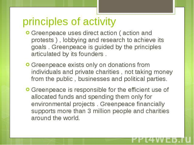 principles of activity Greenpeace uses direct action ( action and protests ) , lobbying and research to achieve its goals . Greenpeace is guided by the principles articulated by its founders . Greenpeace exists only on donations from individuals and…