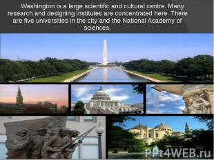 Washington is a large scientific and cultural centre. Many research and designin