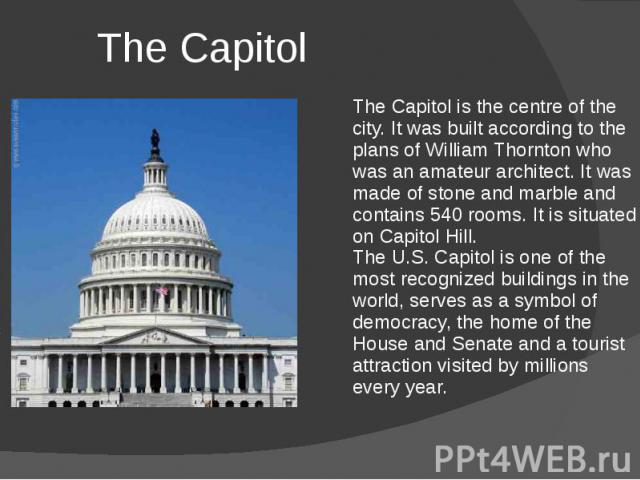 The Capitol The Capitol is the centre of the city. It was built according to the plans of William Thornton who was an amateur architect. It was made of stone and marble and contains 540 rooms. It is situated on Capitol Hill. The U.S. Capitol is one …