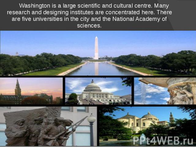 Washington is a large scientific and cultural centre. Many research and designing institutes are concentrated here. There are five universities in the city and the National Academy of sciences. Washington is a large scientific and cultural centre. M…
