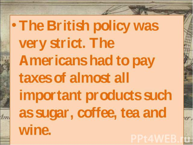 The British policy was very strict. The Americans had to pay taxes of almost all important products such as sugar, coffee, tea and wine. The British policy was very strict. The Americans had to pay taxes of almost all important products such as suga…