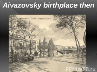 Aivazovsky birthplace then Aivazovsky birthplace then