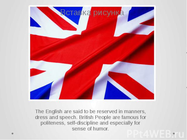 The English are said to be reserved in manners, dress and speech. British People are famous for politeness, self-discipline and especially for sense of humor. The English are said to be reserved in manners, dress and speech. British People are famou…