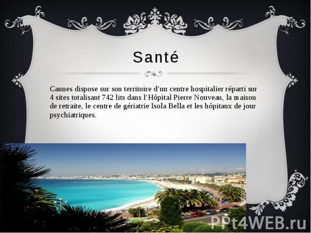 Santé Cannes dispose sur son territoire d'un centre hospitalier réparti sur 4 sites totalisant 742 lits dans l'Hôpital Pierre Nouveau, la maison de retraite, le centre de gériatrie Isola Bella et les hôpitaux de jour psychiatriques.