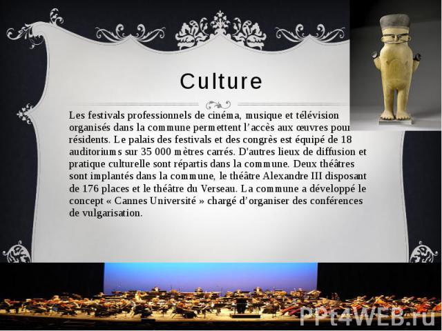Culture Les festivals professionnels de cinéma, musique et télévision organisés dans la commune permettent l'accès aux œuvres pour les résidents. Le palais des festivals et des congrès est équipé de 18 auditoriums sur 35 000 mètres carrés. D'autres …