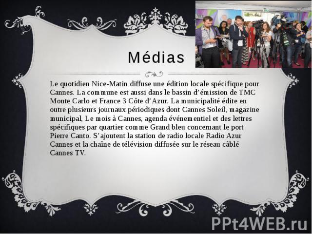 Médias Le quotidien Nice-Matin diffuse une édition locale spécifique pour Cannes. La commune est aussi dans le bassin d'émission de TMC Monte Carlo et France 3 Côte d'Azur. La municipalité édite en outre plusieurs journaux périodiques dont Cannes So…