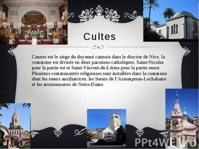Cultes Cannes est le siège du doyenné cannois dans le diocèse de Nice, la commune est divisée en deux paroisses catholiques, Saint-Nicolas pour la partie est et Saint-Vincent-de-Lérins pour la partie ouest. Plusieurs communautés religieuses sont ins…