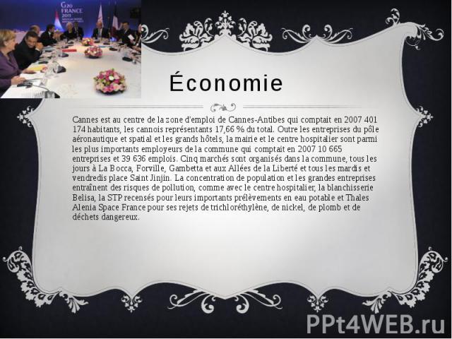Économie Cannes est au centre de la zone d'emploi de Cannes-Antibes qui comptait en 2007 401 174 habitants, les cannois représentants 17,66 % du total. Outre les entreprises du pôle aéronautique et spatial et les grands hôtels, la mairie et le centr…