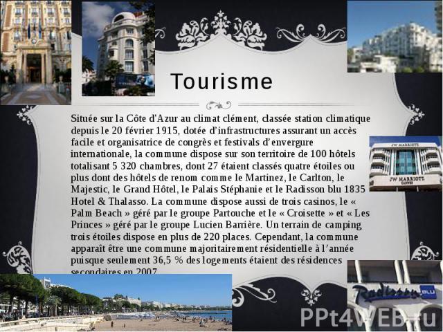 Tourisme Située sur la Côte d'Azur au climat clément, classée station climatique depuis le 20 février 1915, dotée d'infrastructures assurant un accès facile et organisatrice de congrès et festivals d'envergure internationale, la commune dispose sur …