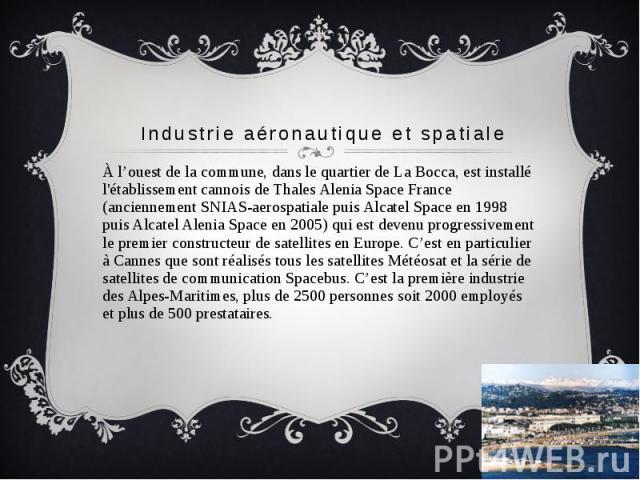 Industrie aéronautique et spatiale À l'ouest de la commune, dans le quartier de La Bocca, est installé l'établissement cannois de Thales Alenia Space France (anciennement SNIAS-aerospatiale puis Alcatel Space en 1998 puis Alcatel Alenia Space en 200…