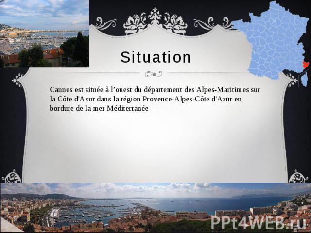 Situation Cannes est située à l'ouest du département des Alpes-Maritimes sur la Côte d'Azur dans la région Provence-Alpes-Côte d'Azur en bordure de la mer Méditerranée
