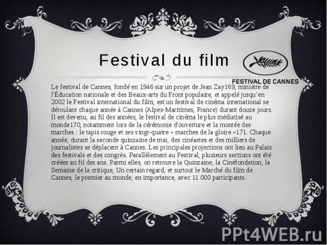 Festival du film Le festival de Cannes, fondé en 1946 sur un projet de Jean Zay169, ministre de l'Éducation nationale et des Beaux-arts du Front populaire, et appelé jusqu'en 2002 le Festival international du film, est un festival de cinéma internat…