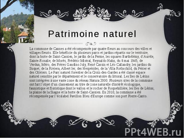 Patrimoine naturel La commune de Cannes a été récompensée par quatre fleurs au concours des villes et villages fleuris. Elle bénéficie du plusieurs parcs et jardins répartis sur le territoire, dont la butte de Saint-Cassien, le jardin de la Ferme, l…