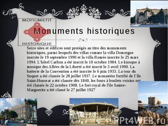 Monuments historiques Seize sites et édifices sont protégés au titre des monuments historiques, parmi lesquels des villas comme la villa Domergue inscrite le 19 septembre 1990 et la villa Romée inscrite le 25 mars 1994. L'hôtel Carlton a été inscrit…