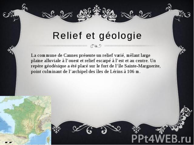 Relief et géologie La commune de Cannes présente un relief varié, mêlant large plaine alluviale à l'ouest et relief escarpé à l'est et au centre. Un repère géodésique a été placé sur le fort de l'île Sainte-Marguerite, point culminant de l'archipel …