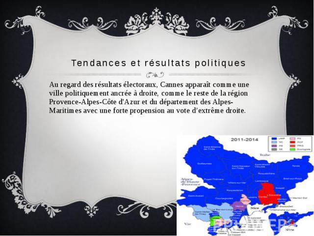 Tendances et résultats politiques Au regard des résultats électoraux, Cannes apparaît comme une ville politiquement ancrée à droite, comme le reste de la région Provence-Alpes-Côte d'Azur et du département des Alpes-Maritimes avec une forte propensi…
