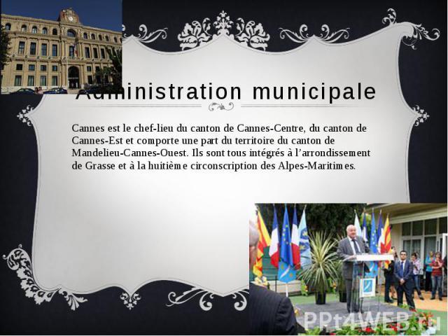 Administration municipale Cannes est le chef-lieu du canton de Cannes-Centre, du canton de Cannes-Est et comporte une part du territoire du canton de Mandelieu-Cannes-Ouest. Ils sont tous intégrés à l'arrondissement de Grasse et à la huitième circon…