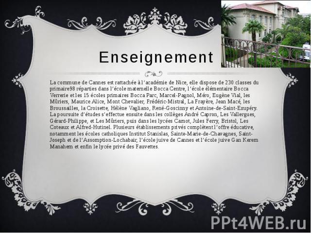 Enseignement La commune de Cannes est rattachée à l'académie de Nice, elle dispose de 230 classes du primaire98 réparties dans l'école maternelle Bocca Centre, l'école élémentaire Bocca Verrerie et les 15 écoles primaires Bocca Parc, Marcel-Pagnol, …