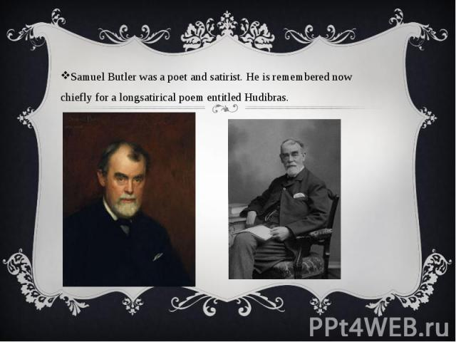 Samuel Butler was a poet and satirist. He is remembered now chiefly for a longsatirical poem entitled Hudibras. Samuel Butler was a poet and satirist. He is remembered now chiefly for a longsatirical poem entitled Hudibras.